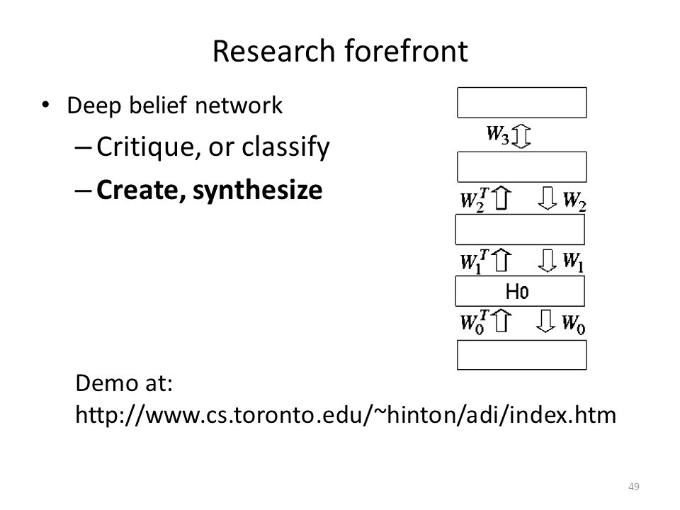 Research forefront Deep belief network – Critique, or classify – Create, synthesize 49 Demo at: http://www.cs.toronto.edu/~hinton/adi/index.htm