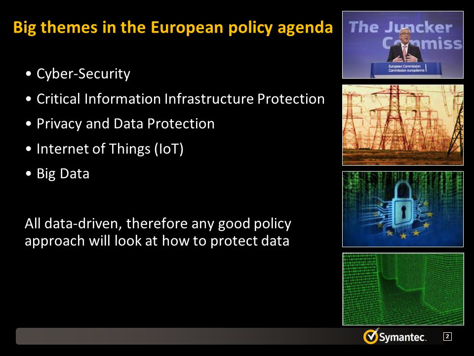 Big themes in the European policy agenda Cyber-Security Critical Information Infrastructure Protection Privacy and Data Protection Internet of Things (IoT) Big Data All data-driven, therefore any good policy approach will look at how to protect data 2