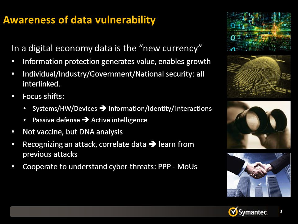 Awareness of data vulnerability 8 In a digital economy data is the new currency Information protection generates value, enables growth Individual/Industry/Government/National security: all interlinked.