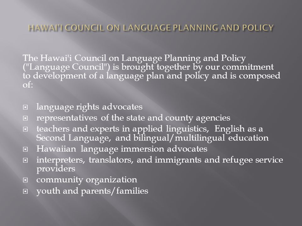 The Hawai i Council on Language Planning and Policy ( Language Council ) is brought together by our commitment to development of a language plan and policy and is composed of:  language rights advocates  representatives of the state and county agencies  teachers and experts in applied linguistics, English as a Second Language, and bilingual/multilingual education  Hawaiian language immersion advocates  interpreters, translators, and immigrants and refugee service providers  community organization  youth and parents/families