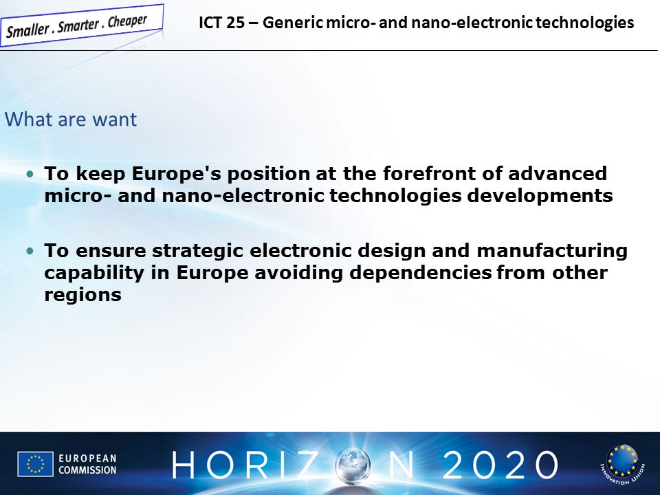 What are want To keep Europe s position at the forefront of advanced micro- and nano-electronic technologies developments To ensure strategic electronic design and manufacturing capability in Europe avoiding dependencies from other regions ICT 25 – Generic micro- and nano-electronic technologies
