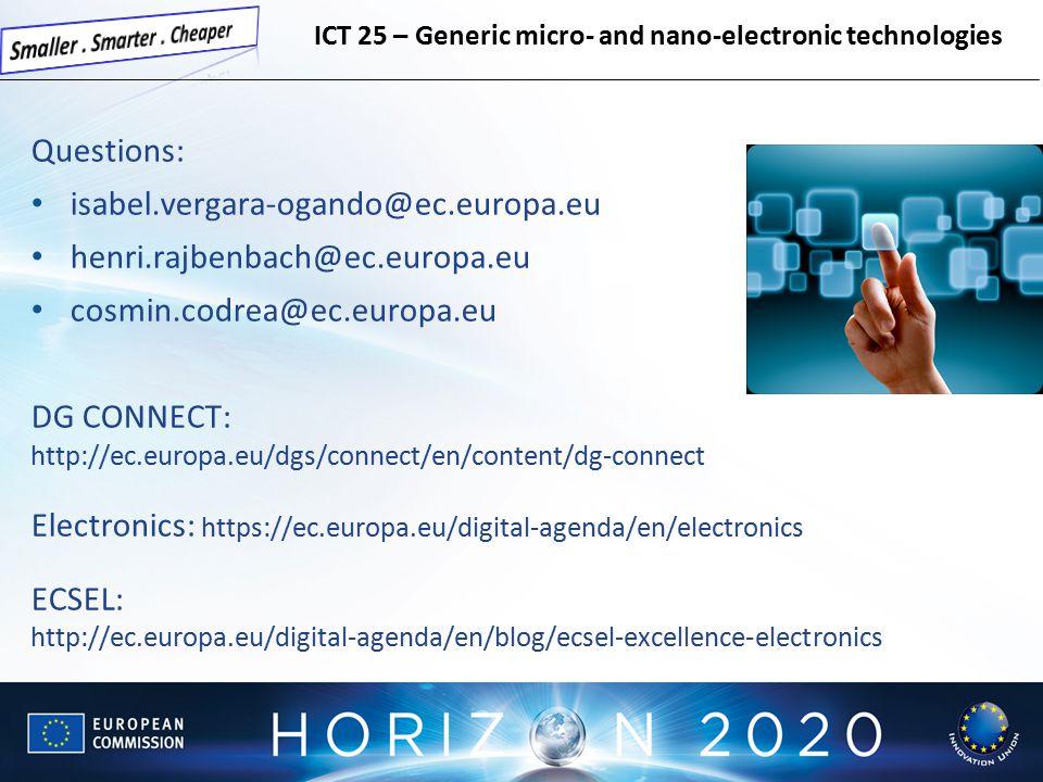 Questions: isabel.vergara-ogando@ec.europa.eu henri.rajbenbach@ec.europa.eu cosmin.codrea@ec.europa.eu DG CONNECT: http://ec.europa.eu/dgs/connect/en/content/dg-connect Electronics: https://ec.europa.eu/digital-agenda/en/electronics ECSEL: http://ec.europa.eu/digital-agenda/en/blog/ecsel-excellence-electronics ICT 25 – Generic micro- and nano-electronic technologies