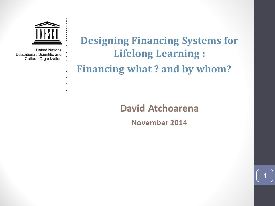 Designing Financing Systems for Lifelong Learning : Financing what ? and by whom? David Atchoarena November 2014 1