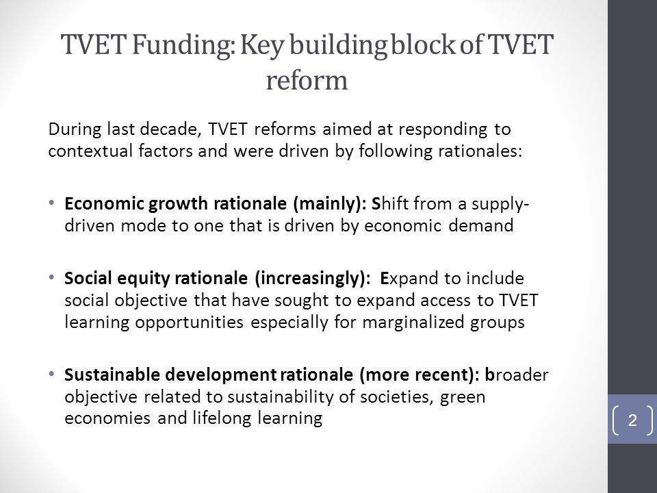 TVET Funding: Key building block of TVET reform During last decade, TVET reforms aimed at responding to contextual factors and were driven by following rationales: Economic growth rationale (mainly): Shift from a supply- driven mode to one that is driven by economic demand Social equity rationale (increasingly): Expand to include social objective that have sought to expand access to TVET learning opportunities especially for marginalized groups Sustainable development rationale (more recent): broader objective related to sustainability of societies, green economies and lifelong learning 2