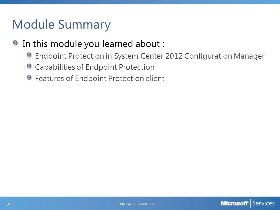 Module Summary In this module you learned about : Endpoint Protection in System Center 2012 Configuration Manager Capabilities of Endpoint Protection