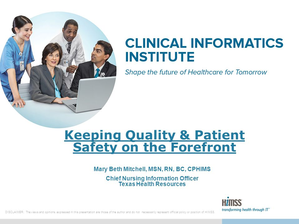 Keeping Quality & Patient Safety on the Forefront Mary Beth Mitchell, MSN, RN, BC, CPHIMS Chief Nursing Information Officer Texas Health Resources DISCLAIMER: The views and opinions expressed in this presentation are those of the author and do not necessarily represent official policy or position of HIMSS.