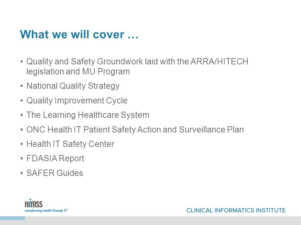 What we will cover … Quality and Safety Groundwork laid with the ARRA/HITECH legislation and MU Program National Quality Strategy Quality Improvement Cycle The Learning Healthcare System ONC Health IT Patient Safety Action and Surveillance Plan Health IT Safety Center FDASIA Report SAFER Guides