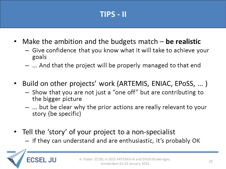 TIPS - II Make the ambition and the budgets match – be realistic – Give confidence that you know what it will take to achieve your goals –...