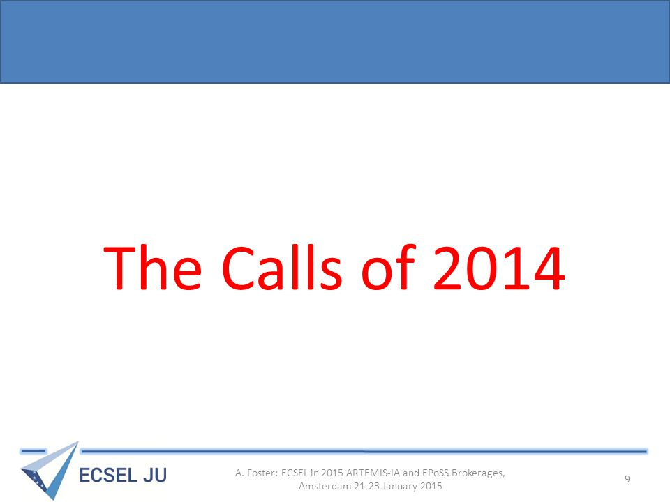 The Calls of 2014 A. Foster: ECSEL in 2015 ARTEMIS-IA and EPoSS Brokerages, Amsterdam 21-23 January 2015 9