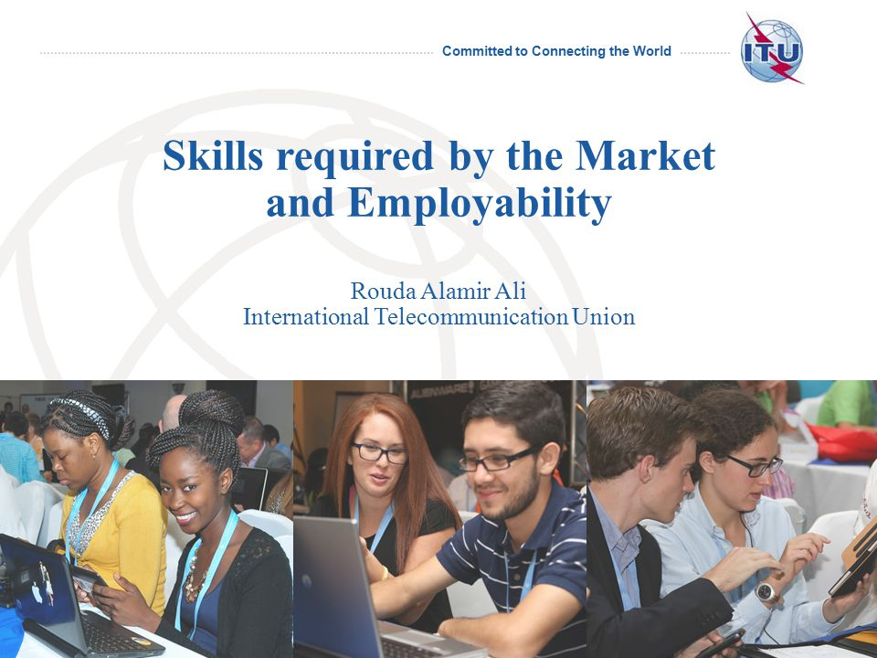 Committed to Connecting the World International Telecommunication Union Skills required by the Market and Employability Rouda Alamir Ali International