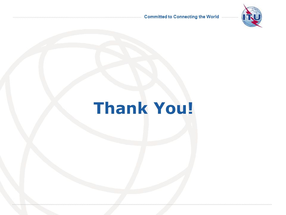 Committed to Connecting the World International Telecommunication Union Thank You!