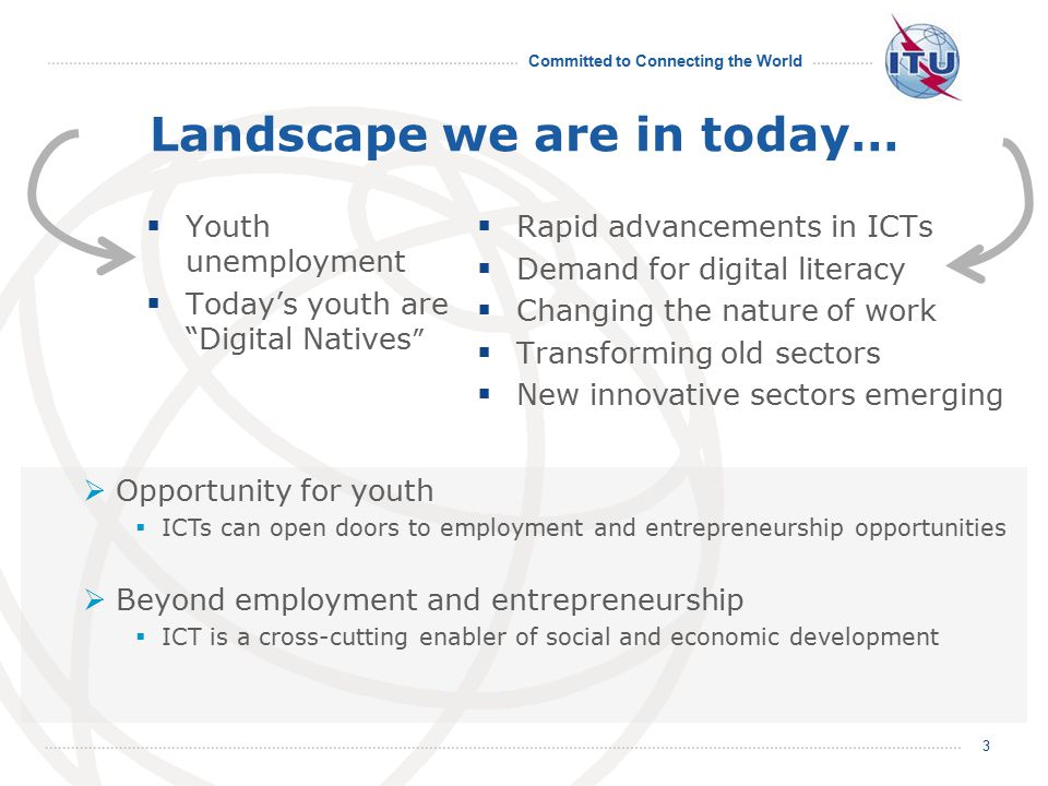 Committed to Connecting the World Landscape we are in today…  Youth unemployment  Today's youth are Digital Natives 3  Opportunity for youth  ICTs can open doors to employment and entrepreneurship opportunities  Beyond employment and entrepreneurship  ICT is a cross-cutting enabler of social and economic development  Rapid advancements in ICTs  Demand for digital literacy  Changing the nature of work  Transforming old sectors  New innovative sectors emerging