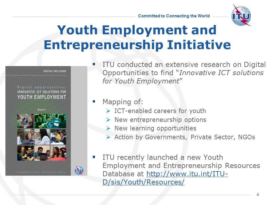 Committed to Connecting the World Youth Employment and Entrepreneurship Initiative  ITU conducted an extensive research on Digital Opportunities to find Innovative ICT solutions for Youth Employment  Mapping of:  ICT-enabled careers for youth  New entrepreneurship options  New learning opportunities  Action by Governments, Private Sector, NGOs  ITU recently launched a new Youth Employment and Entrepreneurship Resources Database at http://www.itu.int/ITU- D/sis/Youth/Resources/http://www.itu.int/ITU- D/sis/Youth/Resources/ 4
