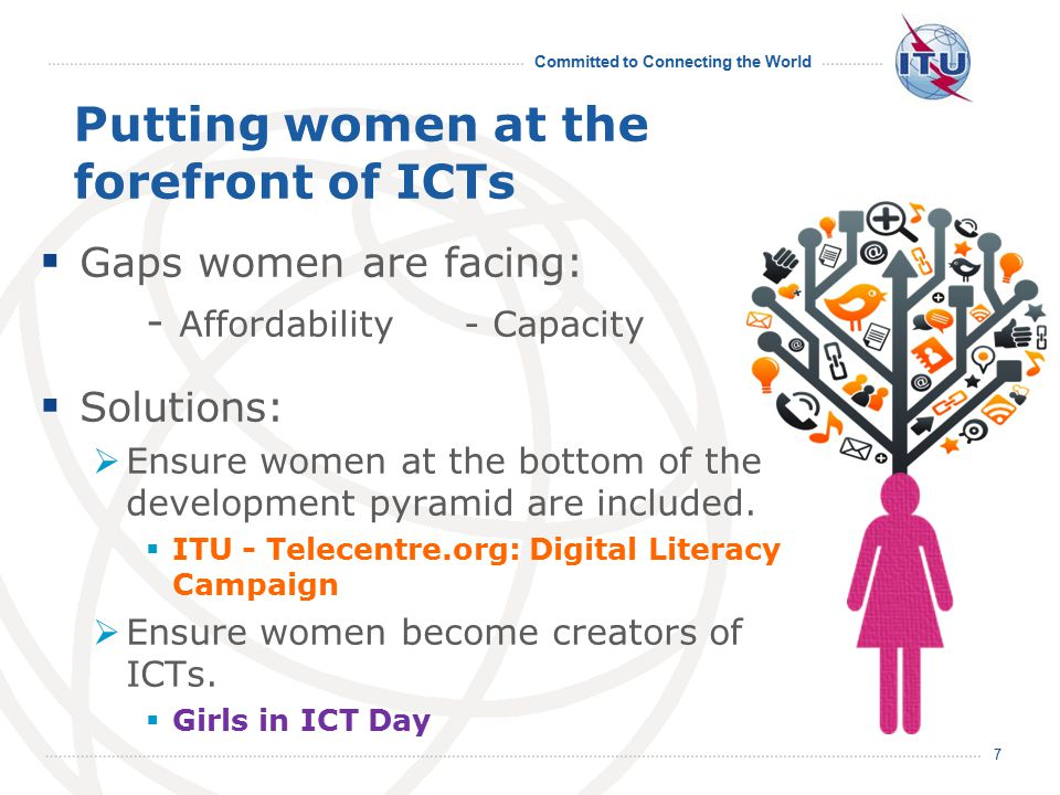 Committed to Connecting the World 7 Putting women at the forefront of ICTs  Gaps women are facing: - Affordability- Capacity  Solutions:  Ensure women at the bottom of the development pyramid are included.