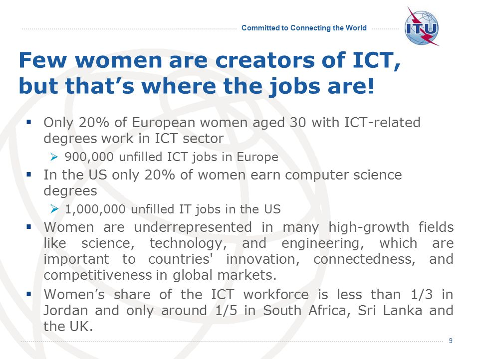 Committed to Connecting the World Few women are creators of ICT, but that's where the jobs are!  Only 20% of European women aged 30 with ICT-related