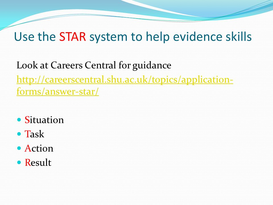 Use the STAR system to help evidence skills Look at Careers Central for guidance http://careerscentral.shu.ac.uk/topics/application- forms/answer-star/ Situation Task Action Result