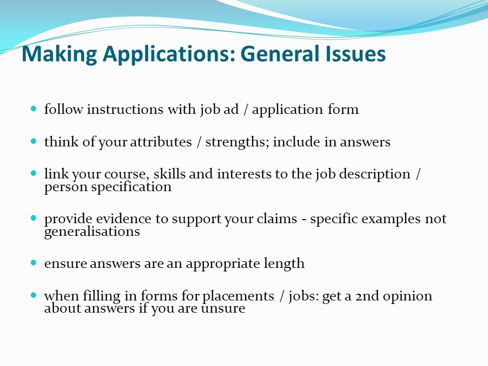 Making Applications: General Issues follow instructions with job ad / application form think of your attributes / strengths; include in answers link your course, skills and interests to the job description / person specification provide evidence to support your claims - specific examples not generalisations ensure answers are an appropriate length when filling in forms for placements / jobs: get a 2nd opinion about answers if you are unsure