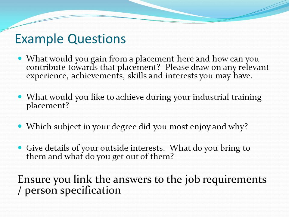 Example Questions What would you gain from a placement here and how can you contribute towards that placement.