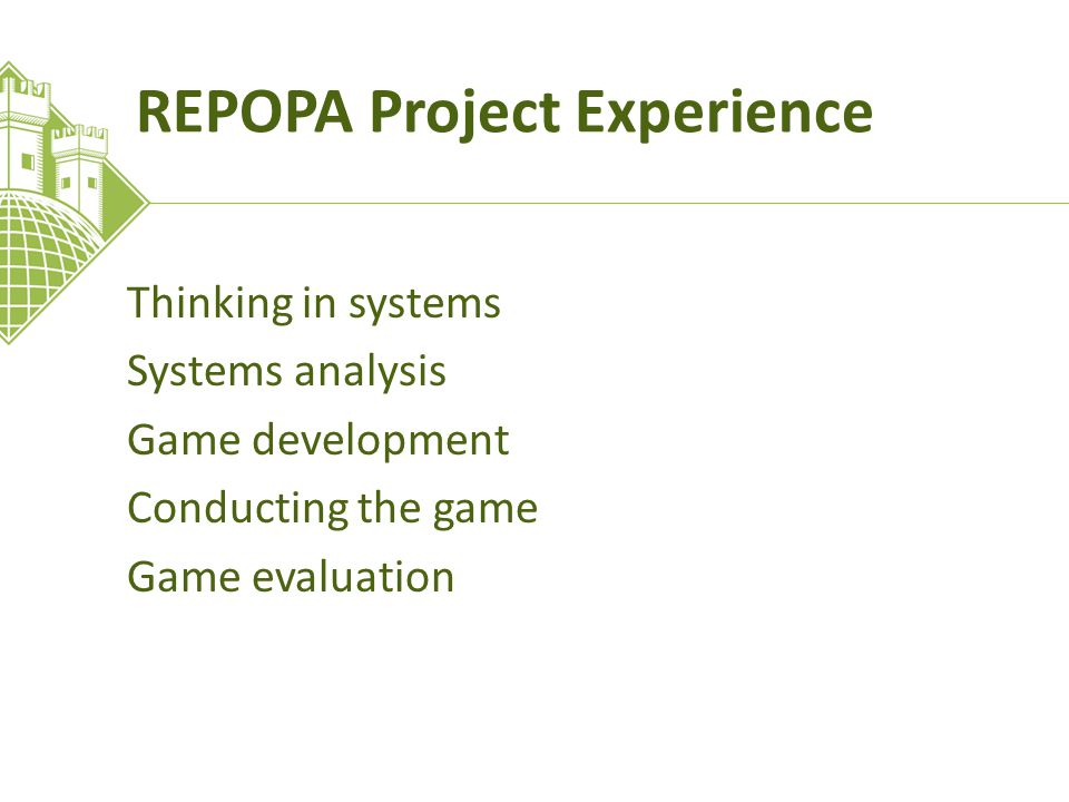 REPOPA Project Experience Thinking in systems Systems analysis Game development Conducting the game Game evaluation