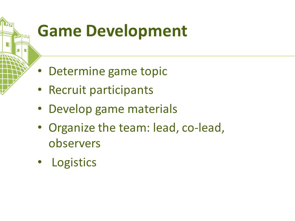 Game Development Determine game topic Recruit participants Develop game materials Organize the team: lead, co-lead, observers Logistics