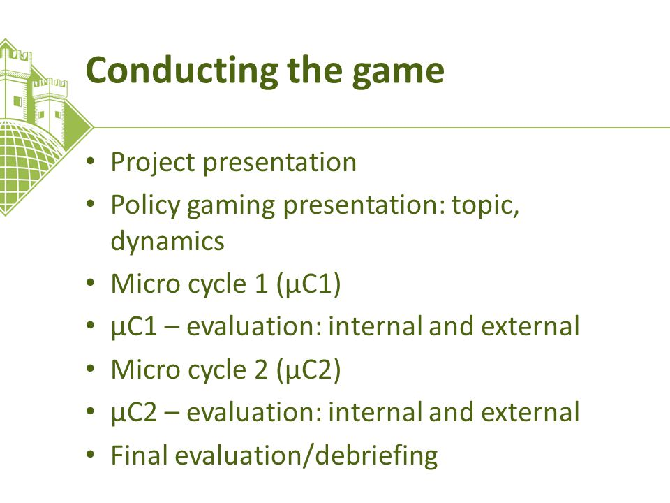 Conducting the game Project presentation Policy gaming presentation: topic, dynamics Micro cycle 1 (μC1) μC1 – evaluation: internal and external Micro cycle 2 (μC2) μC2 – evaluation: internal and external Final evaluation/debriefing