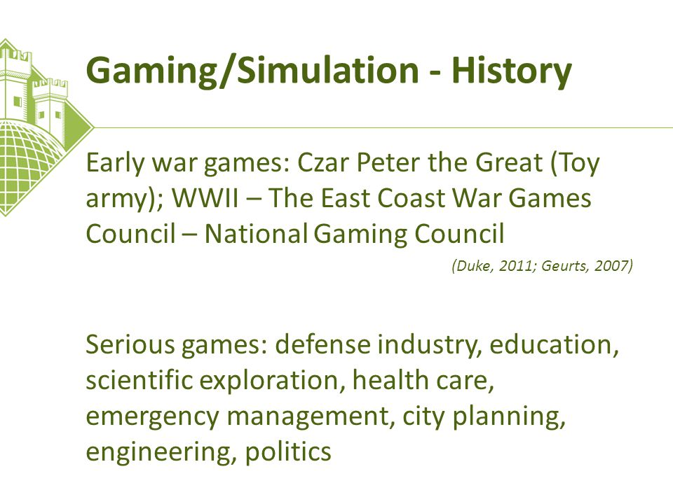Gaming/Simulation - History Early war games: Czar Peter the Great (Toy army); WWII – The East Coast War Games Council – National Gaming Council (Duke, 2011; Geurts, 2007) Serious games: defense industry, education, scientific exploration, health care, emergency management, city planning, engineering, politics