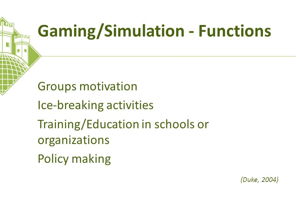 Gaming/Simulation - Functions Groups motivation Ice-breaking activities Training/Education in schools or organizations Policy making (Duke, 2004)