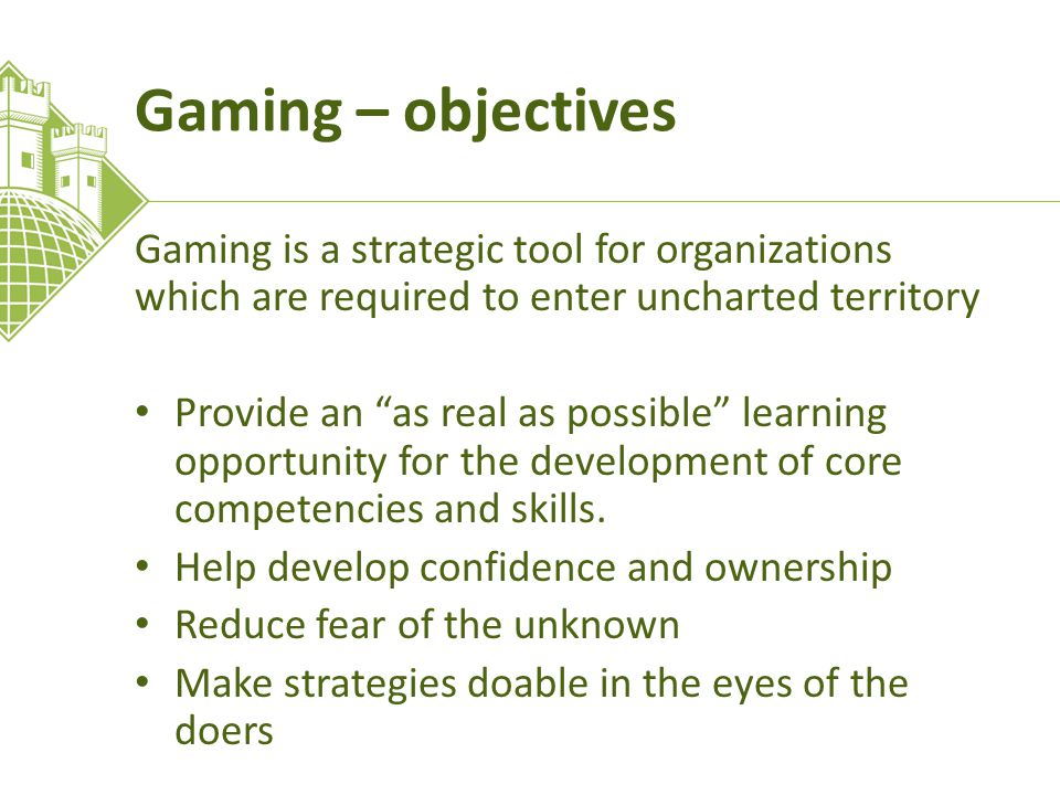 Gaming – objectives Gaming is a strategic tool for organizations which are required to enter uncharted territory Provide an as real as possible learning opportunity for the development of core competencies and skills.