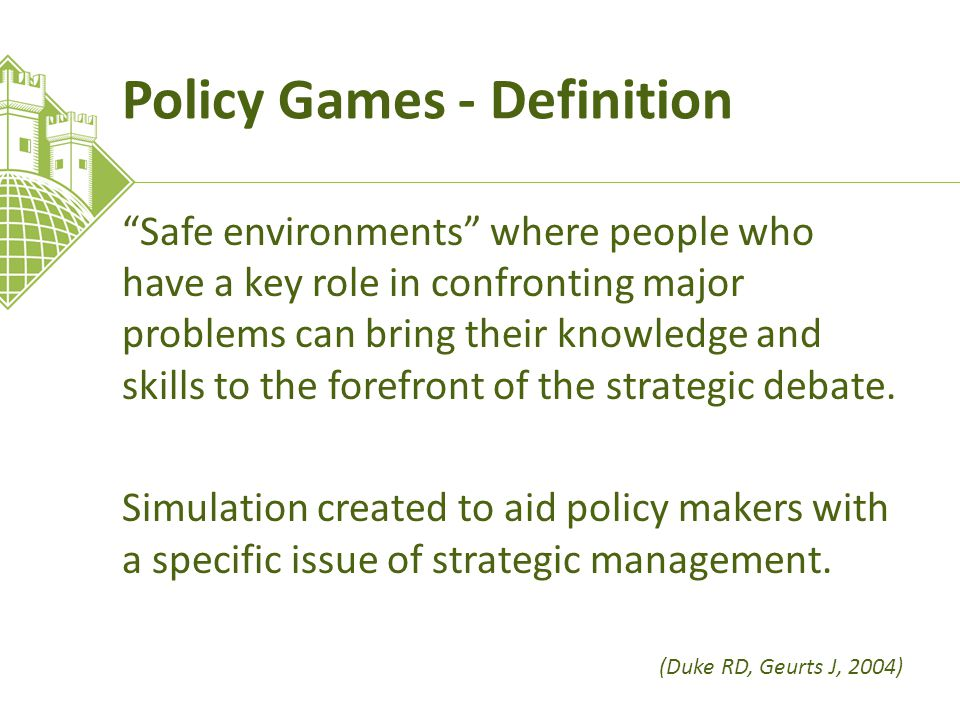 Policy Games - Definition Safe environments where people who have a key role in confronting major problems can bring their knowledge and skills to the forefront of the strategic debate.