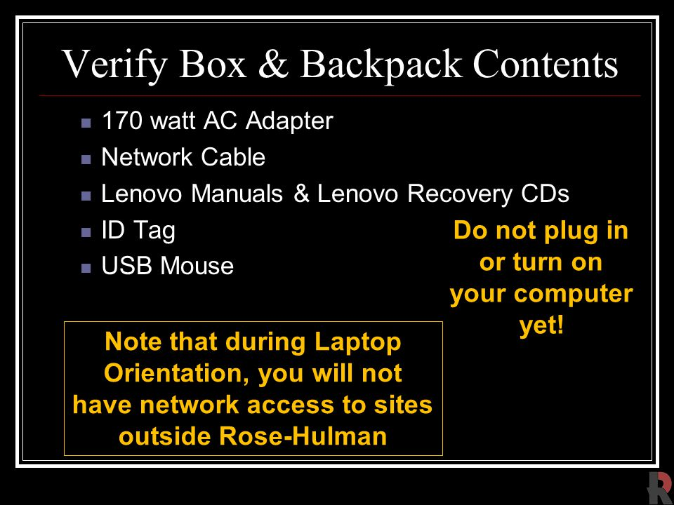 Verify Box & Backpack Contents 170 watt AC Adapter Network Cable Lenovo Manuals & Lenovo Recovery CDs ID Tag USB Mouse Do not plug in or turn on your computer yet.