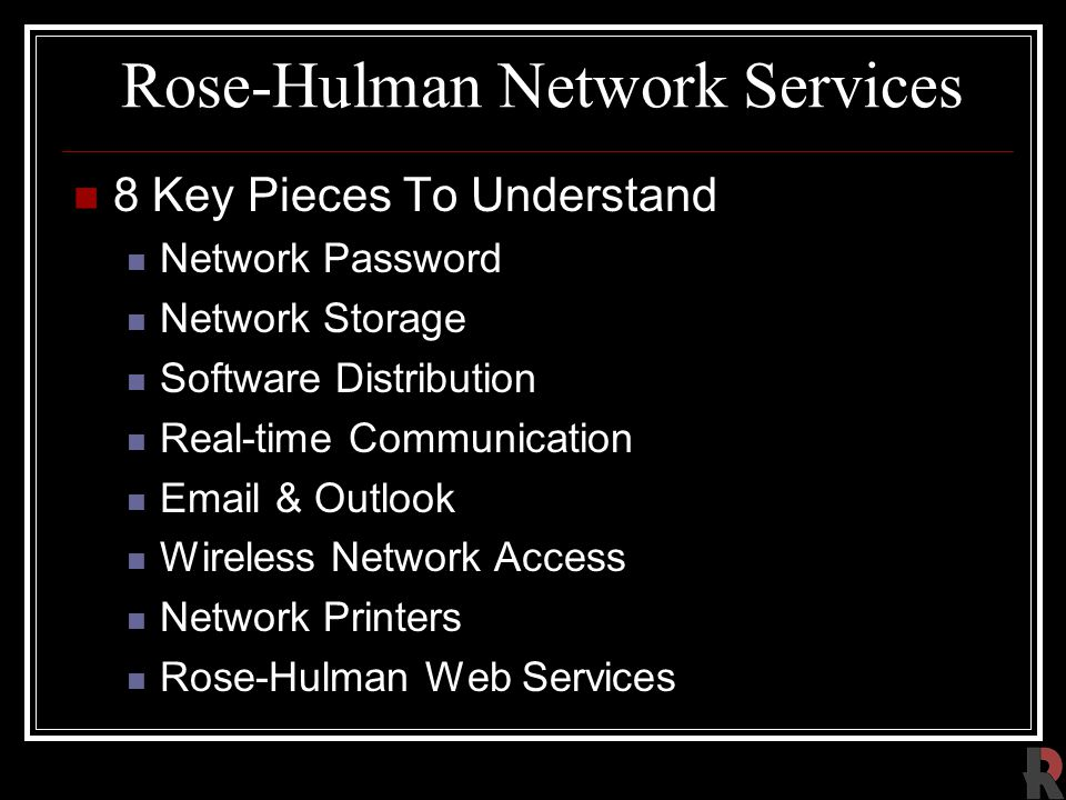 Rose-Hulman Network Services 8 Key Pieces To Understand Network Password Network Storage Software Distribution Real-time Communication Email & Outlook Wireless Network Access Network Printers Rose-Hulman Web Services