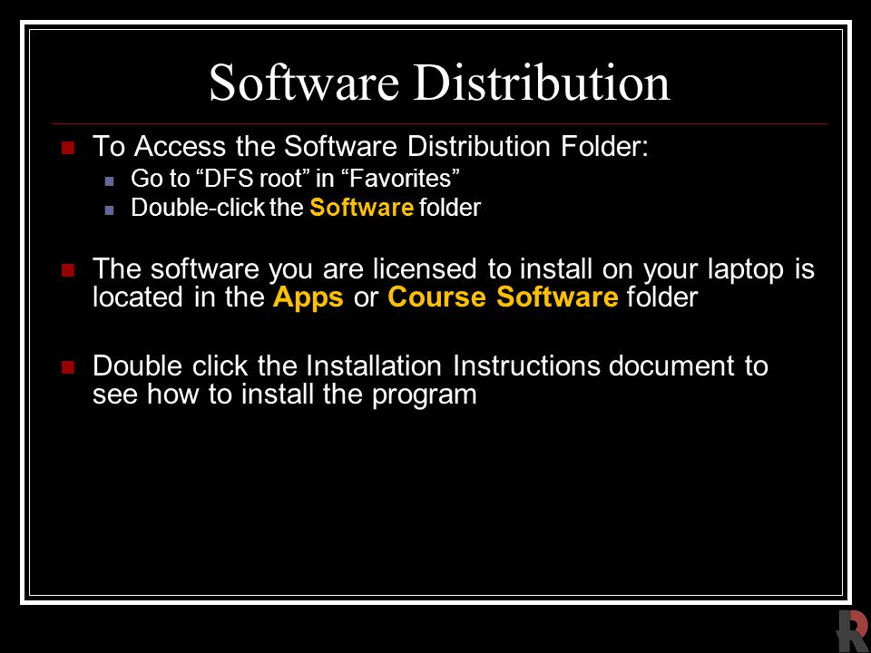 Software Distribution To Access the Software Distribution Folder: Go to DFS root in Favorites Double-click the Software folder The software you are licensed to install on your laptop is located in the Apps or Course Software folder Double click the Installation Instructions document to see how to install the program