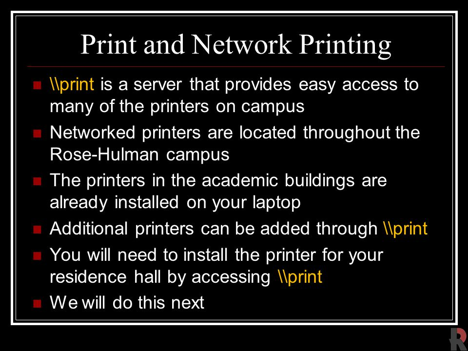 Print and Network Printing \\print is a server that provides easy access to many of the printers on campus Networked printers are located throughout the Rose-Hulman campus The printers in the academic buildings are already installed on your laptop Additional printers can be added through \\print You will need to install the printer for your residence hall by accessing \\print We will do this next