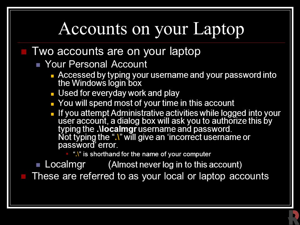 Accounts on your Laptop Two accounts are on your laptop Your Personal Account Accessed by typing your username and your password into the Windows login box Used for everyday work and play You will spend most of your time in this account If you attempt Administrative activities while logged into your user account, a dialog box will ask you to authorize this by typing the.\localmgr username and password.