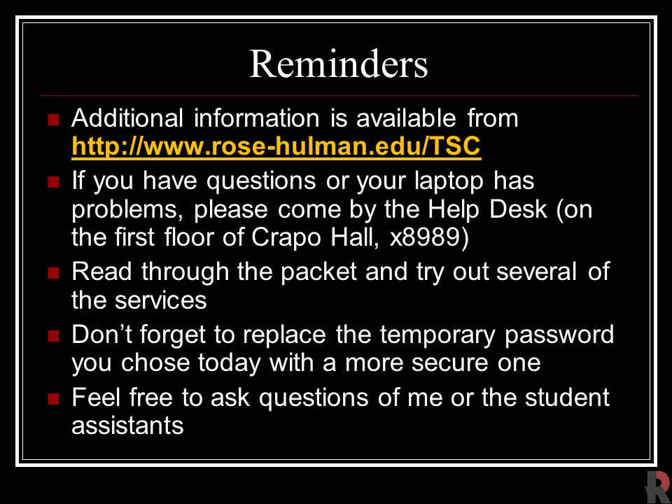 Reminders Additional information is available from http://www.rose-hulman.edu/TSC If you have questions or your laptop has problems, please come by the Help Desk (on the first floor of Crapo Hall, x8989) Read through the packet and try out several of the services Don't forget to replace the temporary password you chose today with a more secure one Feel free to ask questions of me or the student assistants