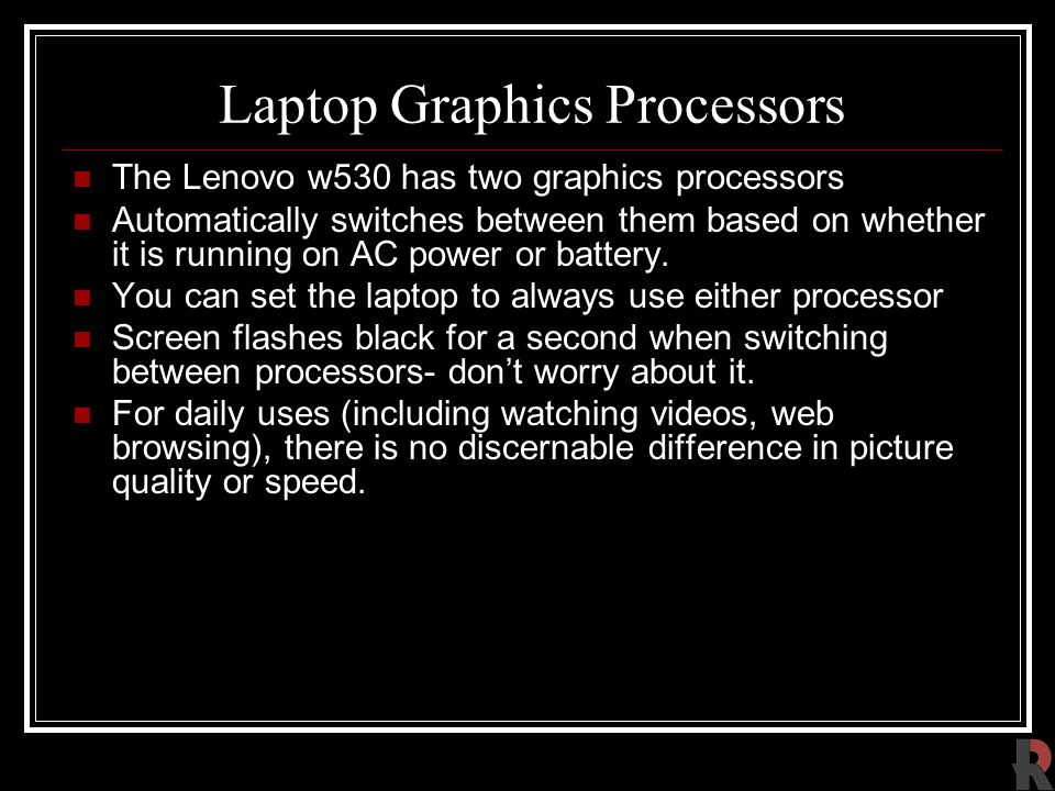 Laptop Graphics Processors The Lenovo w530 has two graphics processors Automatically switches between them based on whether it is running on AC power or battery.