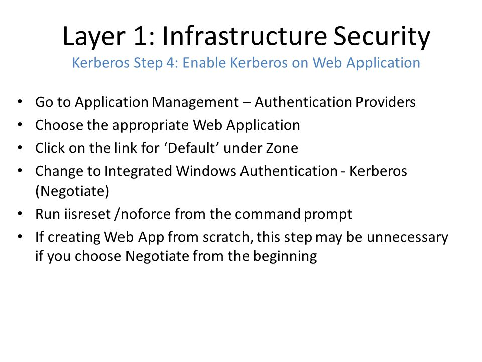 Layer 1: Infrastructure Security Kerberos Step 4: Enable Kerberos on Web Application Go to Application Management – Authentication Providers Choose the appropriate Web Application Click on the link for 'Default' under Zone Change to Integrated Windows Authentication - Kerberos (Negotiate) Run iisreset /noforce from the command prompt If creating Web App from scratch, this step may be unnecessary if you choose Negotiate from the beginning