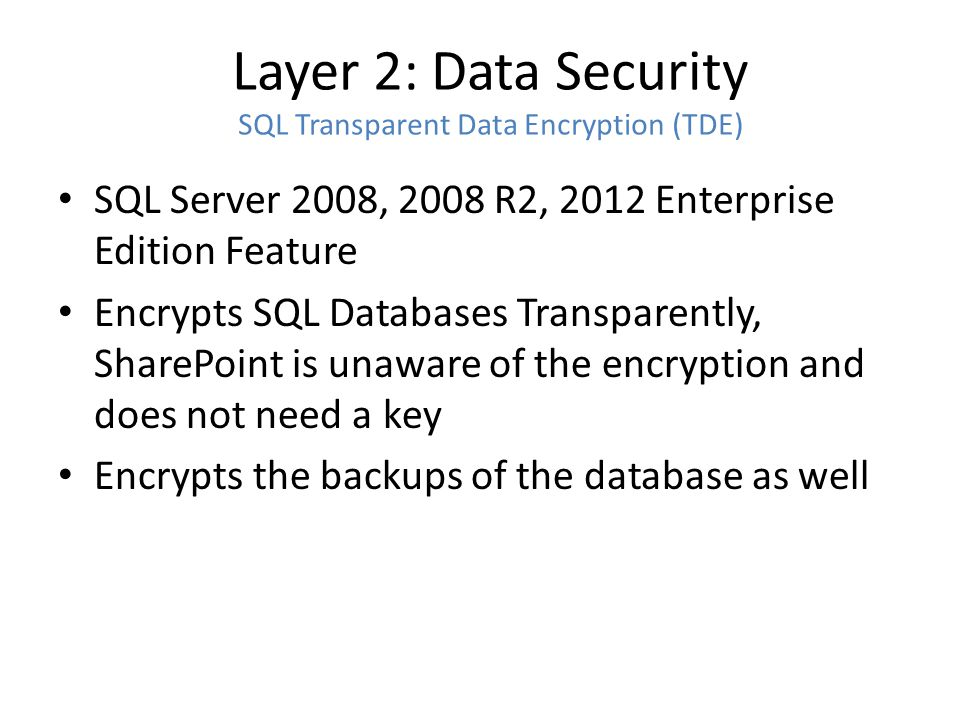 Layer 2: Data Security SQL Transparent Data Encryption (TDE) SQL Server 2008, 2008 R2, 2012 Enterprise Edition Feature Encrypts SQL Databases Transparently, SharePoint is unaware of the encryption and does not need a key Encrypts the backups of the database as well
