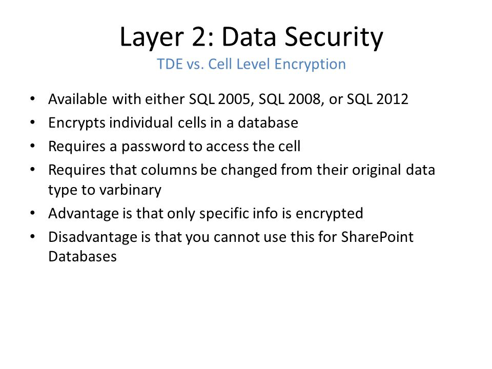 Layer 2: Data Security TDE vs. Cell Level Encryption Available with either SQL 2005, SQL 2008, or SQL 2012 Encrypts individual cells in a database Req