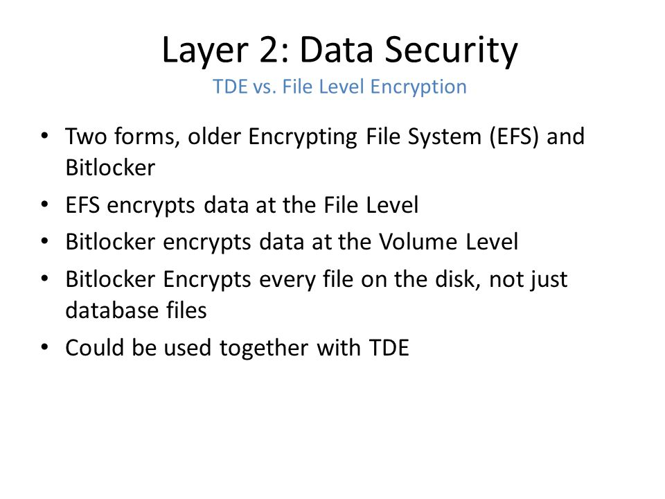 Layer 2: Data Security TDE vs. File Level Encryption Two forms, older Encrypting File System (EFS) and Bitlocker EFS encrypts data at the File Level B