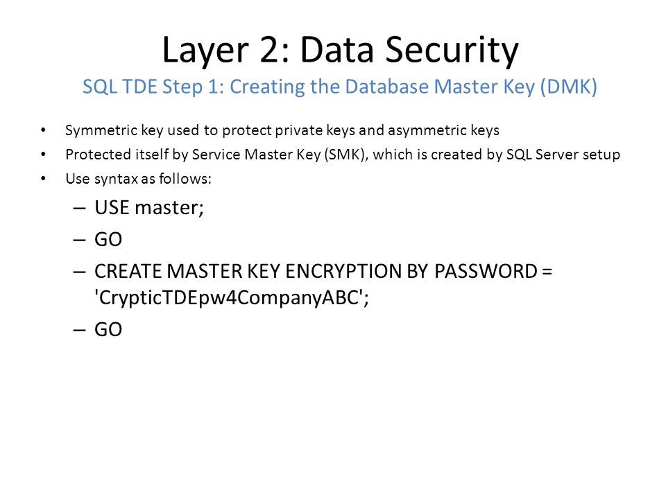 Layer 2: Data Security SQL TDE Step 1: Creating the Database Master Key (DMK) Symmetric key used to protect private keys and asymmetric keys Protected itself by Service Master Key (SMK), which is created by SQL Server setup Use syntax as follows: – USE master; – GO – CREATE MASTER KEY ENCRYPTION BY PASSWORD = CrypticTDEpw4CompanyABC ; – GO
