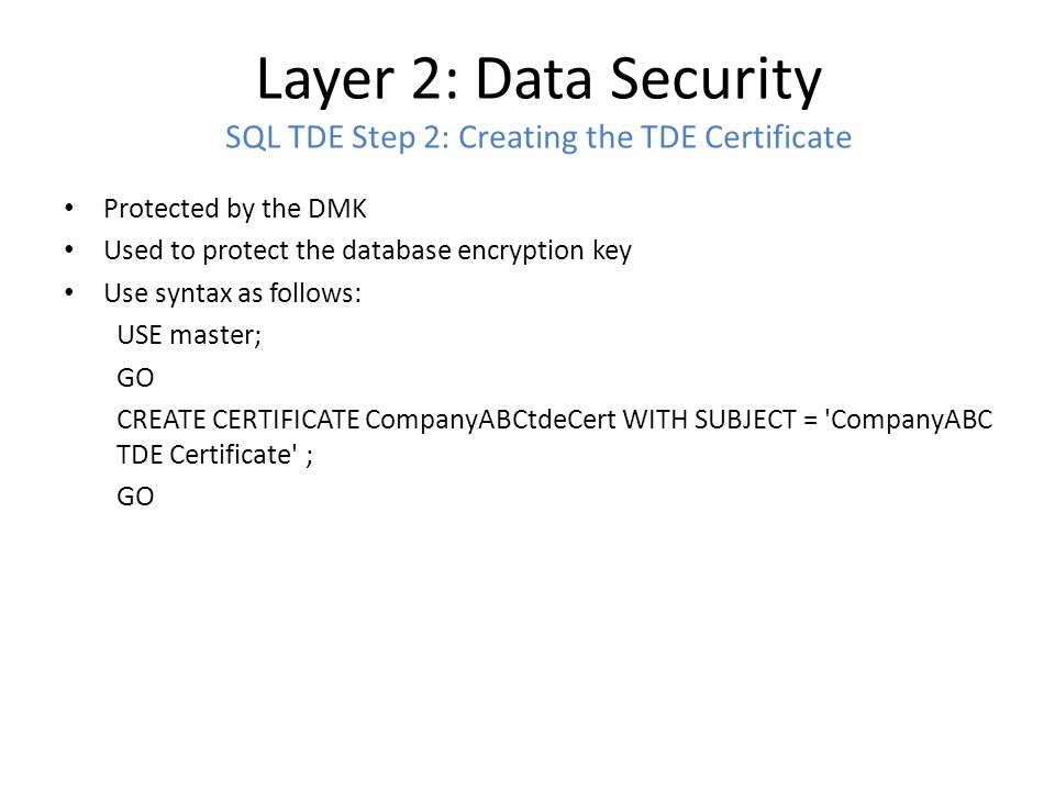 Layer 2: Data Security SQL TDE Step 3: Backup the Master Key Without a backup, data can be lost Backup creates two files, the Cert backup and the Private Key File Use following syntax: USE master; GO BACKUP CERTIFICATE CompanyABCtdeCert TO FILE = c:\Backup\CompanyABCtdeCERT.cer WITH PRIVATE KEY ( FILE = c:\Backup\CompanyABCtdeDECert.pvk , ENCRYPTION BY PASSWORD = CrypticTDEpw4CompanyABC! ); GO