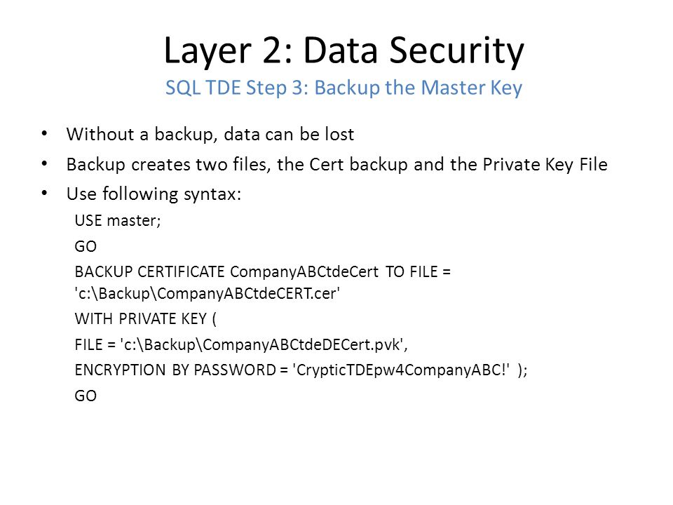 Layer 2: Data Security SQL TDE Step 3: Backup the Master Key Without a backup, data can be lost Backup creates two files, the Cert backup and the Priv
