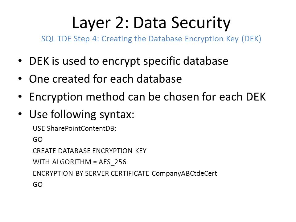 Layer 2: Data Security SQL TDE Step 5: Enable TDE on the Database(s) Data encryption will begin after running command Size of DB will determine time it will take, can be lengthy and could cause user blocking Use following syntax: USE SharePointContentDB GO ALTER DATABASE SharePointContentDB SET ENCRYPTION ON GO