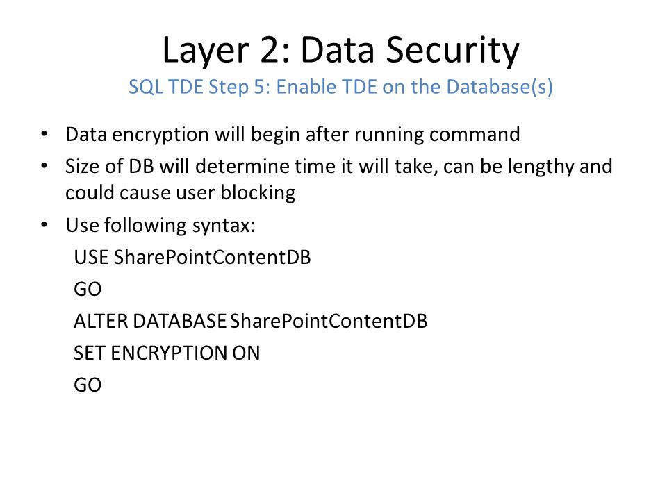 Layer 2: Data Security SQL TDE Step 5: Enable TDE on the Database(s) Data encryption will begin after running command Size of DB will determine time i