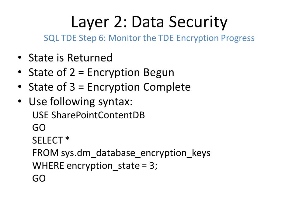 Layer 2: Data Security SQL TDE: Restoring a TDE Database to Another Server Step 1: Create new Master Key on Target Server (Does not need to match source master key) Step 2: Backup Cert and Private Key from Source Step 3: Restore Cert and Private Key onto Target (No need to export the DEK as it is part of the backup) USE master; GO CREATE CERTIFICATE CompanyABCtdeCert FROM FILE = C:\Restore\CompanyABCtdeCert.cer WITH PRIVATE KEY ( FILE = C:\Restore\CompanyABCtdeCert.pvk , DECRYPTION BY PASSWORD = CrypticTDEpw4CompanyABC! ) Step 4: Restore DB
