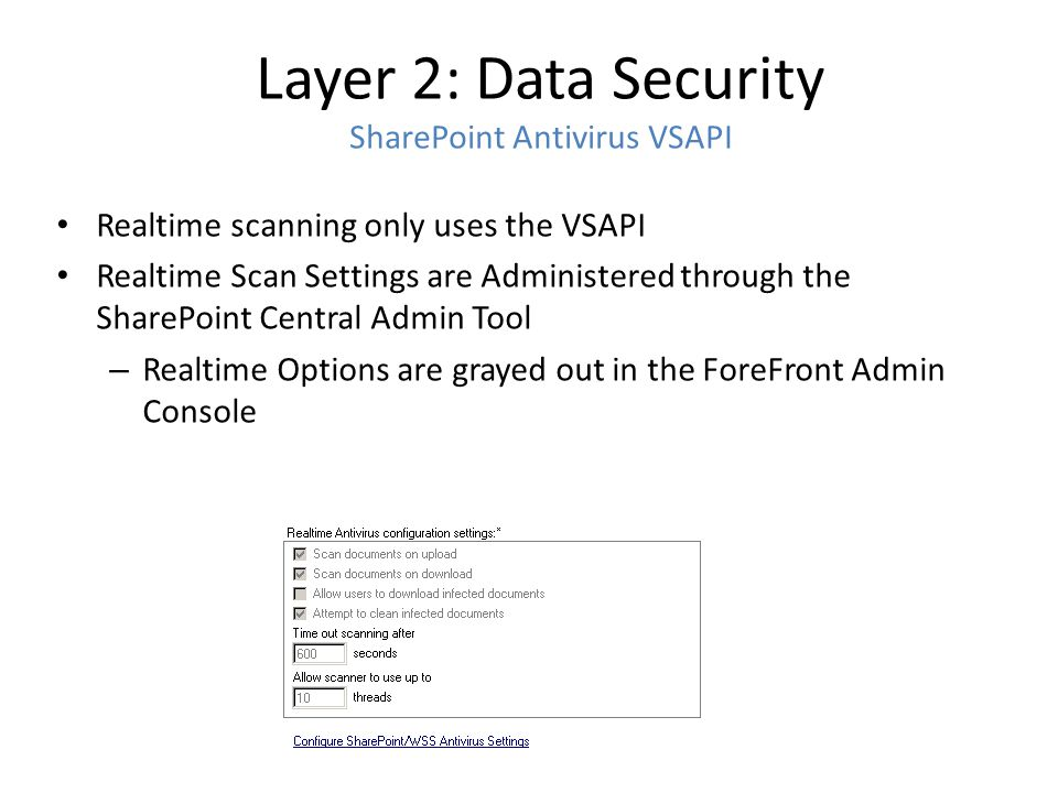 Layer 2: Data Security SharePoint Antivirus VSAPI Realtime scanning only uses the VSAPI Realtime Scan Settings are Administered through the SharePoint
