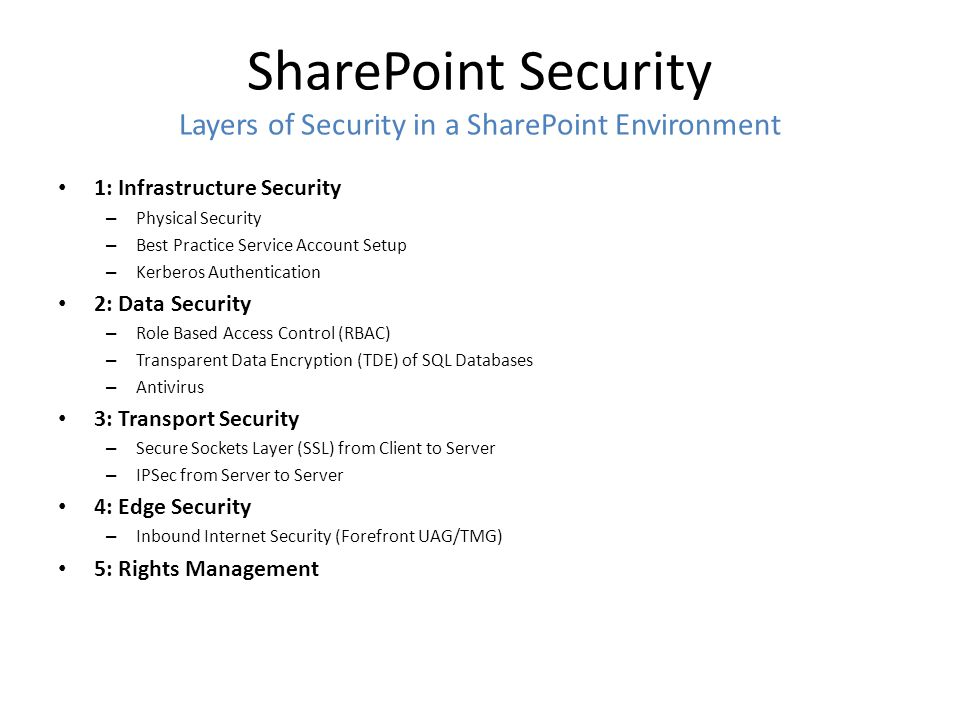 SharePoint Security Layers of Security in a SharePoint Environment 1: Infrastructure Security – Physical Security – Best Practice Service Account Setup – Kerberos Authentication 2: Data Security – Role Based Access Control (RBAC) – Transparent Data Encryption (TDE) of SQL Databases – Antivirus 3: Transport Security – Secure Sockets Layer (SSL) from Client to Server – IPSec from Server to Server 4: Edge Security – Inbound Internet Security (Forefront UAG/TMG) 5: Rights Management