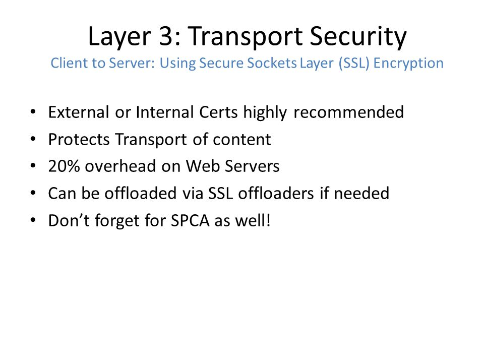 Layer 3: Transport Security Client to Server: Using Secure Sockets Layer (SSL) Encryption External or Internal Certs highly recommended Protects Transport of content 20% overhead on Web Servers Can be offloaded via SSL offloaders if needed Don't forget for SPCA as well!