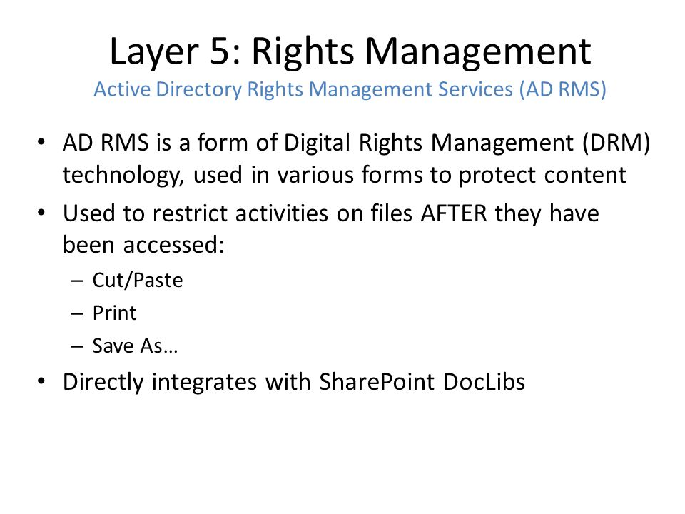 Layer 5: Rights Management Active Directory Rights Management Services (AD RMS) AD RMS is a form of Digital Rights Management (DRM) technology, used i